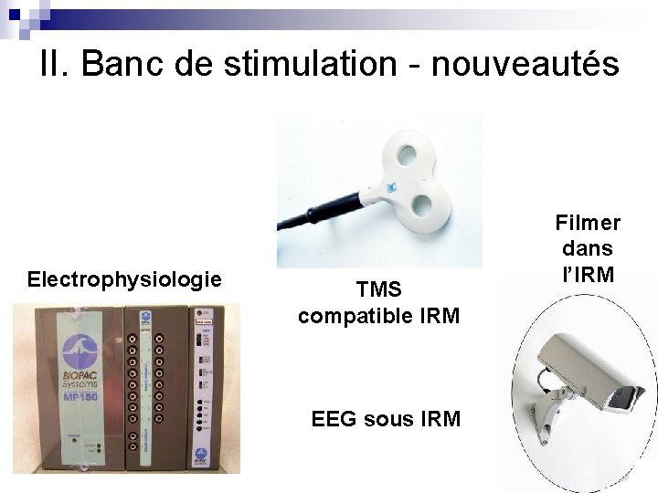 II. Banc de stimulation - nouveautés Electrophysiologie TMS compatible IRM EEG sous IRM Filmer
