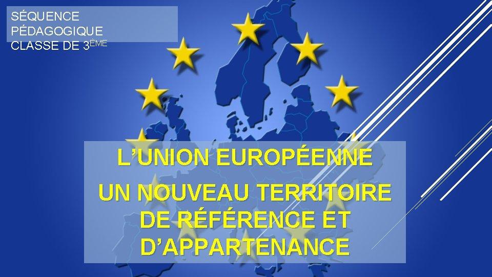 SÉQUENCE PÉDAGOGIQUE CLASSE DE 3ÈME L'UNION EUROPÉENNE UN NOUVEAU TERRITOIRE DE RÉFÉRENCE ET D'APPARTENANCE