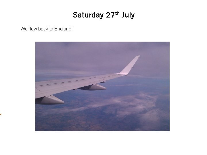 Saturday 27 th July Click We flew to back edit Master to England! text