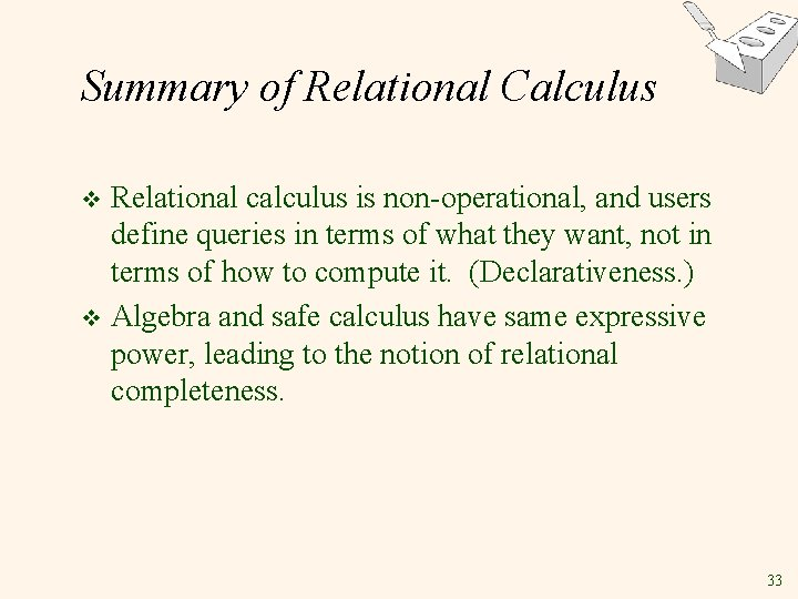 Summary of Relational Calculus Relational calculus is non-operational, and users define queries in terms