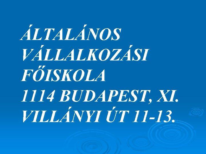 ÁLTALÁNOS VÁLLALKOZÁSI FŐISKOLA 1114 BUDAPEST, XI. VILLÁNYI ÚT 11 -13.