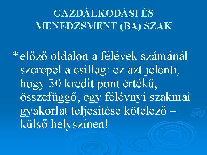 GAZDÁLKODÁSI ÉS MENEDZSMENT (BA) SZAK * előző oldalon a félévek számánál szerepel a csillag: