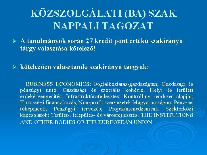 KÖZSZOLGÁLATI (BA) SZAK NAPPALI TAGOZAT Ø A tanulmányok során 27 kredit pont értékű szakirányú
