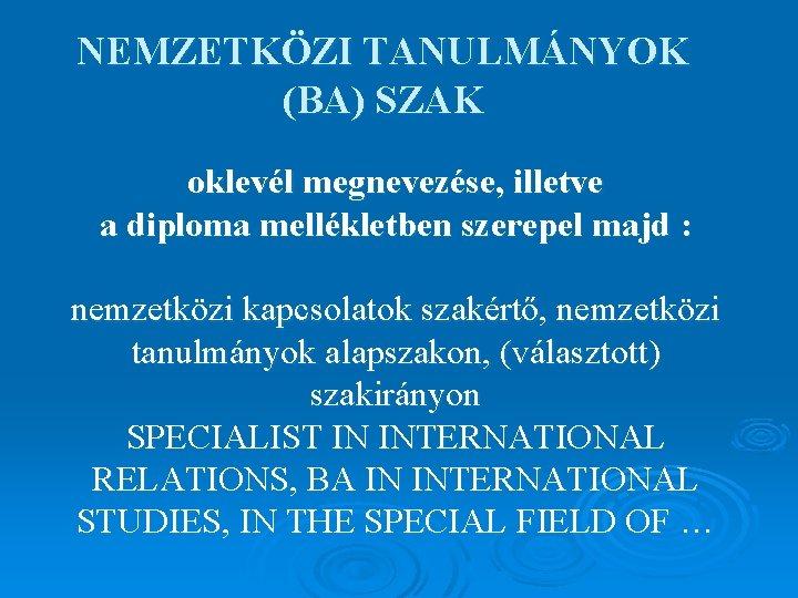 NEMZETKÖZI TANULMÁNYOK (BA) SZAK oklevél megnevezése, illetve a diploma mellékletben szerepel majd : nemzetközi