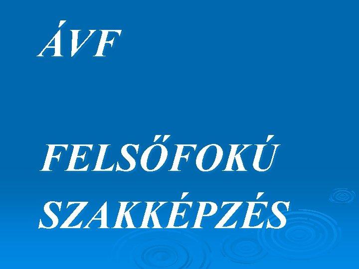 ÁVF FELSŐFOKÚ SZAKKÉPZÉS