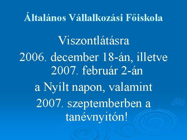 Általános Vállalkozási Főiskola Viszontlátásra 2006. december 18 -án, illetve 2007. február 2 -án a