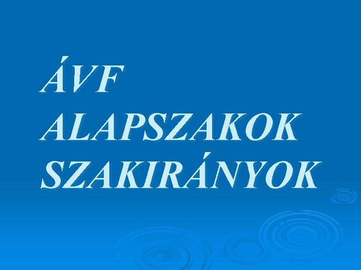 ÁVF ALAPSZAKOK SZAKIRÁNYOK