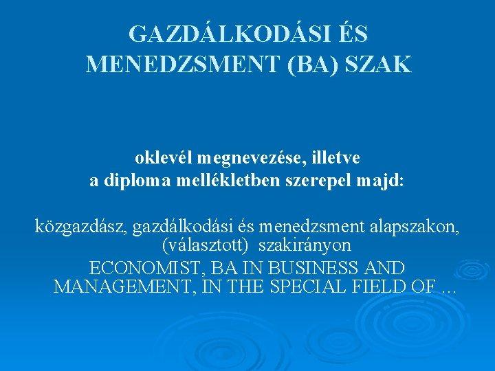 GAZDÁLKODÁSI ÉS MENEDZSMENT (BA) SZAK oklevél megnevezése, illetve a diploma mellékletben szerepel majd: közgazdász,