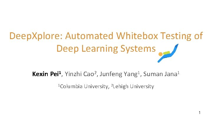 Deep. Xplore: Automated Whitebox Testing of Deep Learning Systems Kexin Pei 1, Yinzhi Cao