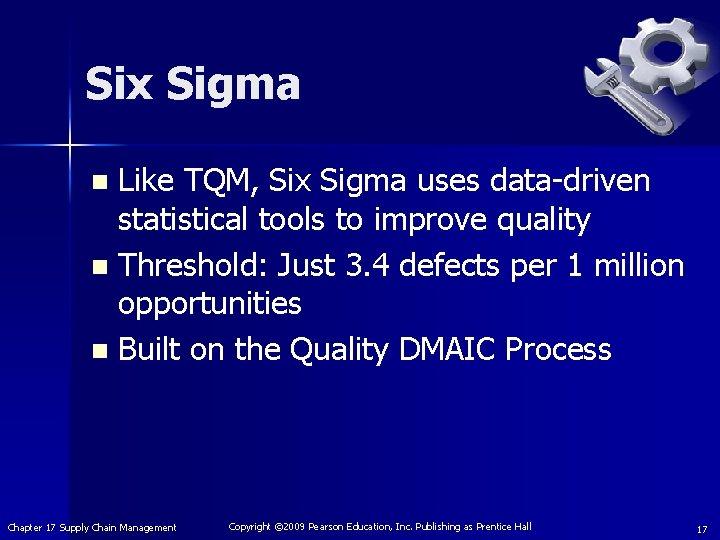 Six Sigma Like TQM, Six Sigma uses data-driven statistical tools to improve quality n