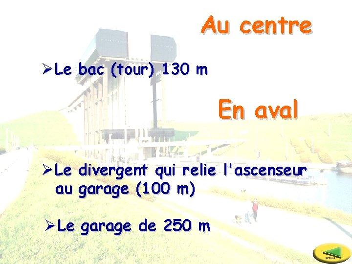 Au centre ØLe bac (tour) 130 m En aval ØLe divergent qui relie l'ascenseur
