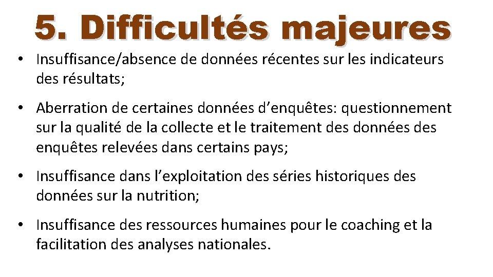 5. Difficultés majeures • Insuffisance/absence de données récentes sur les indicateurs des résultats; •