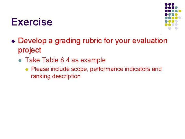 Exercise l Develop a grading rubric for your evaluation project l Take Table 8.