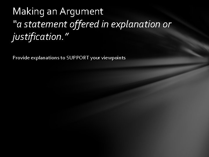 "Making an Argument ""a statement offered in explanation or justification. "" Provide explanations to"