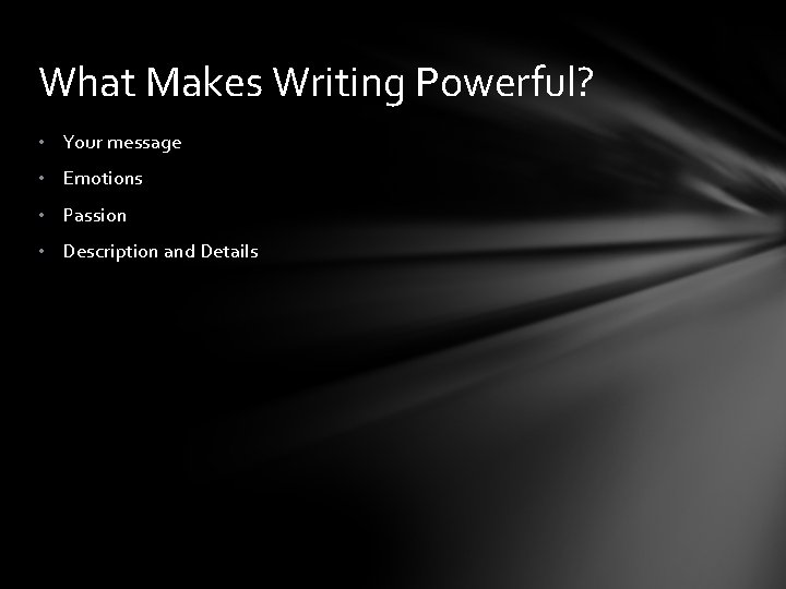 What Makes Writing Powerful? • Your message • Emotions • Passion • Description and