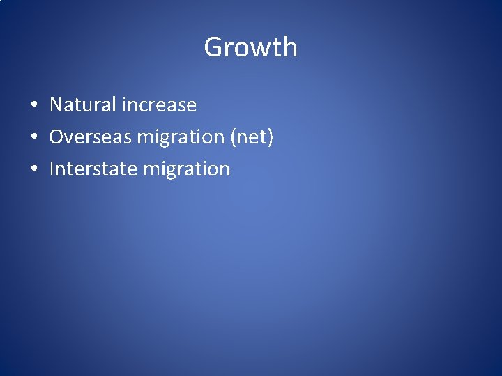 Growth • Natural increase • Overseas migration (net) • Interstate migration