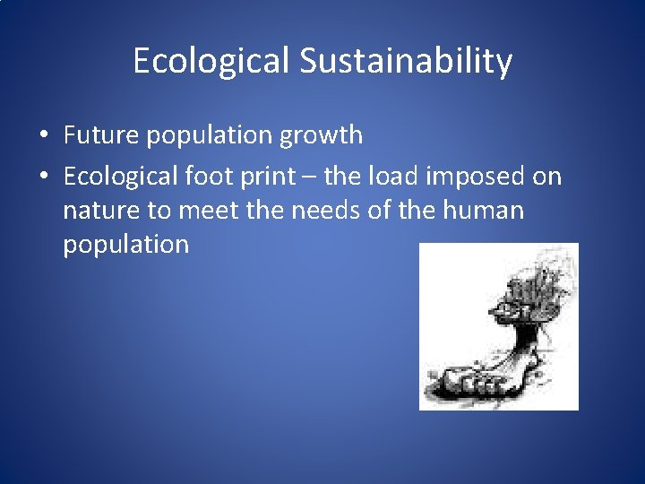 Ecological Sustainability • Future population growth • Ecological foot print – the load imposed