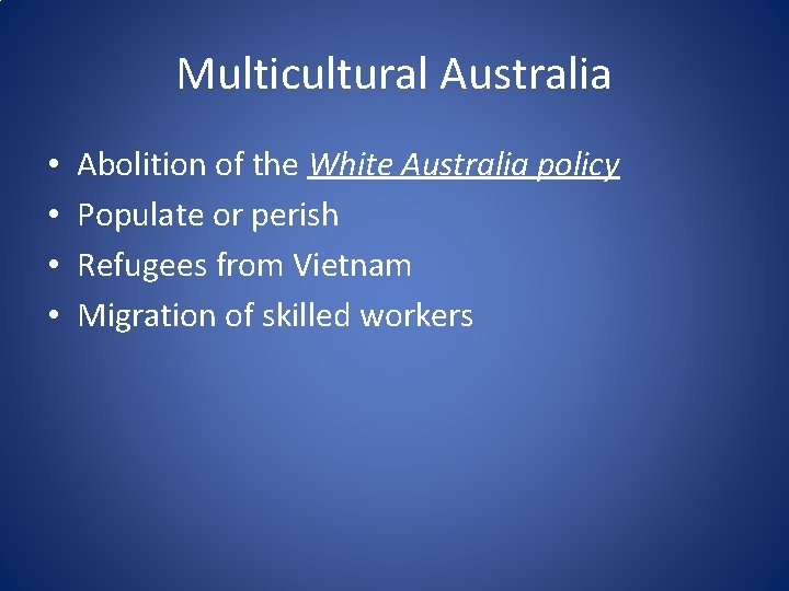 Multicultural Australia • • Abolition of the White Australia policy Populate or perish Refugees