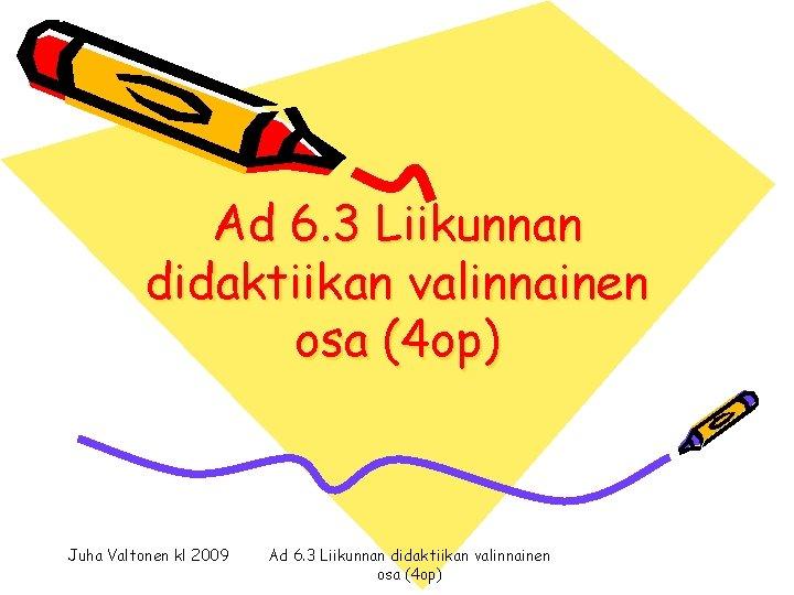 Ad 6. 3 Liikunnan didaktiikan valinnainen osa (4 op) Juha Valtonen kl 2009 Ad