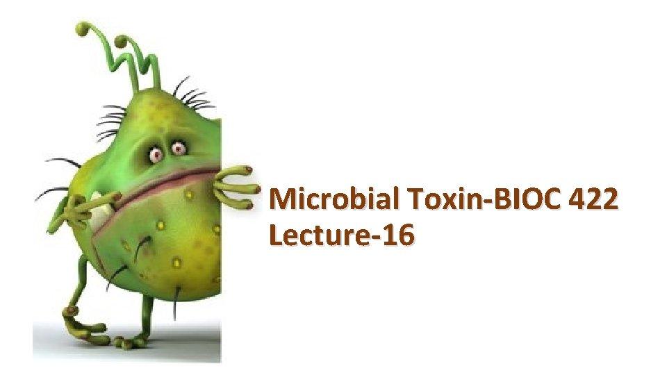 Microbial Toxin-BIOC 422 Lecture-16