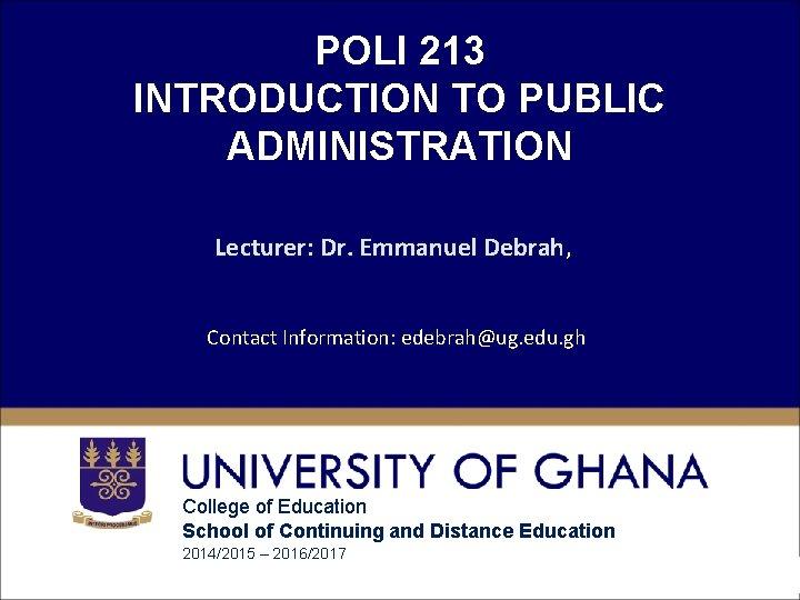 POLI 213 INTRODUCTION TO PUBLIC ADMINISTRATION Lecturer: Dr. Emmanuel Debrah, Contact Information: edebrah@ug. edu.