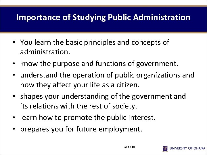 Importance of Studying Public Administration • You learn the basic principles and concepts of