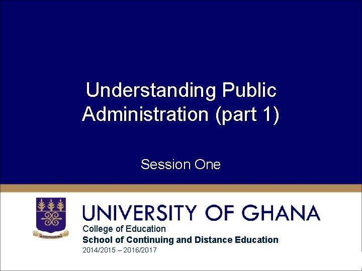 Understanding Public Administration (part 1) Session One College of Education School of Continuing and