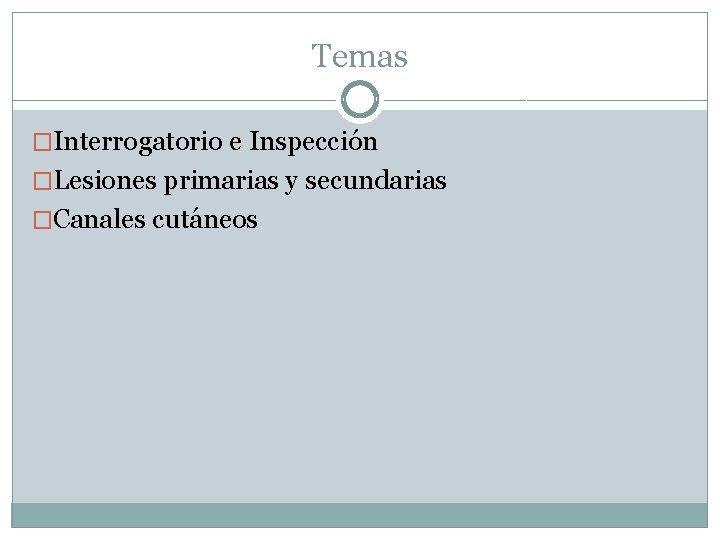 Temas �Interrogatorio e Inspección �Lesiones primarias y secundarias �Canales cutáneos