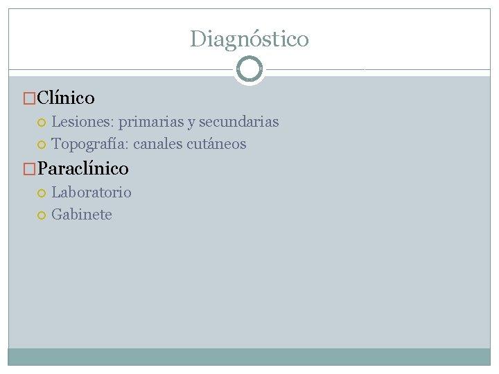 Diagnóstico �Clínico Lesiones: primarias y secundarias Topografía: canales cutáneos �Paraclínico Laboratorio Gabinete