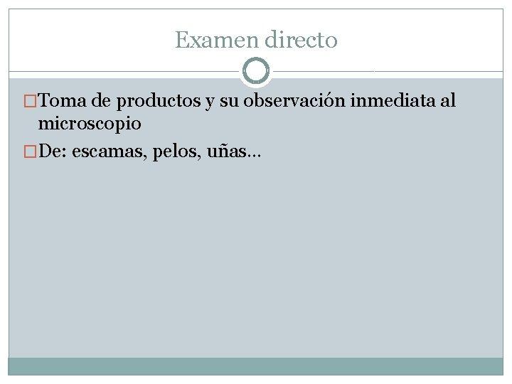 Examen directo �Toma de productos y su observación inmediata al microscopio �De: escamas, pelos,