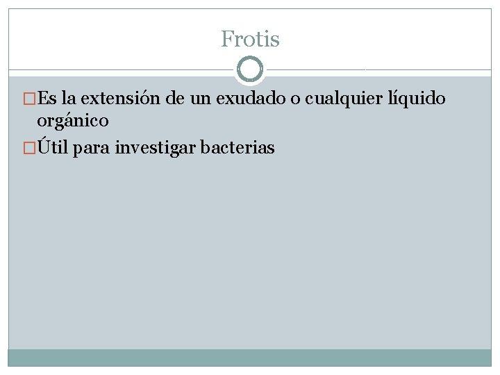 Frotis �Es la extensión de un exudado o cualquier líquido orgánico �Útil para investigar