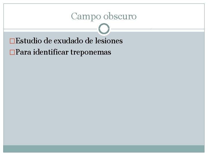 Campo obscuro �Estudio de exudado de lesiones �Para identificar treponemas