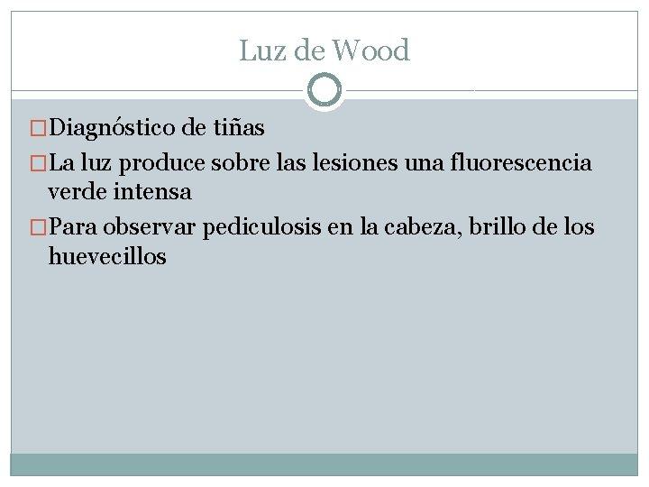 Luz de Wood �Diagnóstico de tiñas �La luz produce sobre las lesiones una fluorescencia