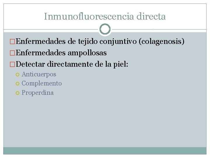 Inmunofluorescencia directa �Enfermedades de tejido conjuntivo (colagenosis) �Enfermedades ampollosas �Detectar directamente de la piel: