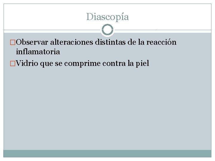 Diascopía �Observar alteraciones distintas de la reacción inflamatoria �Vidrio que se comprime contra la