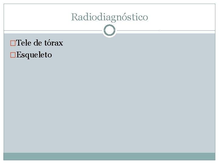 Radiodiagnóstico �Tele de tórax �Esqueleto