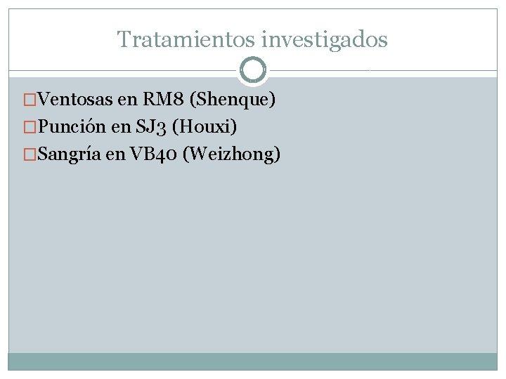 Tratamientos investigados �Ventosas en RM 8 (Shenque) �Punción en SJ 3 (Houxi) �Sangría en