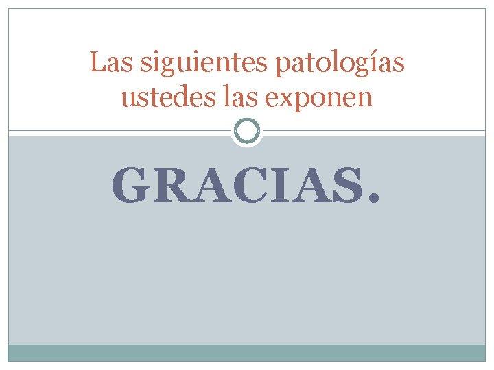 Las siguientes patologías ustedes las exponen GRACIAS.