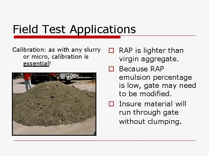 Field Test Applications Calibration: as with any slurry or micro, calibration is essential! o