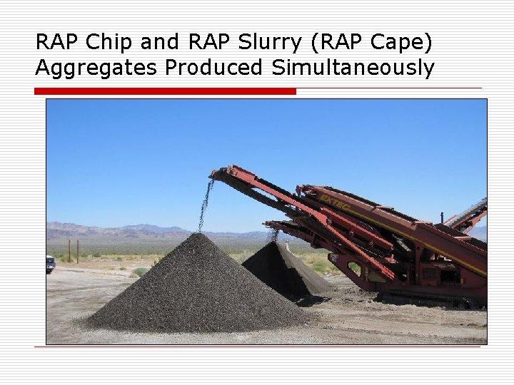 RAP Chip and RAP Slurry (RAP Cape) Aggregates Produced Simultaneously