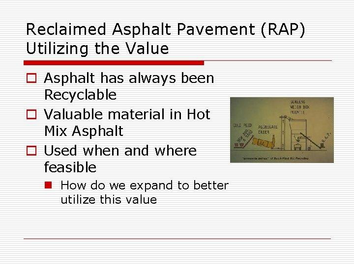 Reclaimed Asphalt Pavement (RAP) Utilizing the Value o Asphalt has always been Recyclable o
