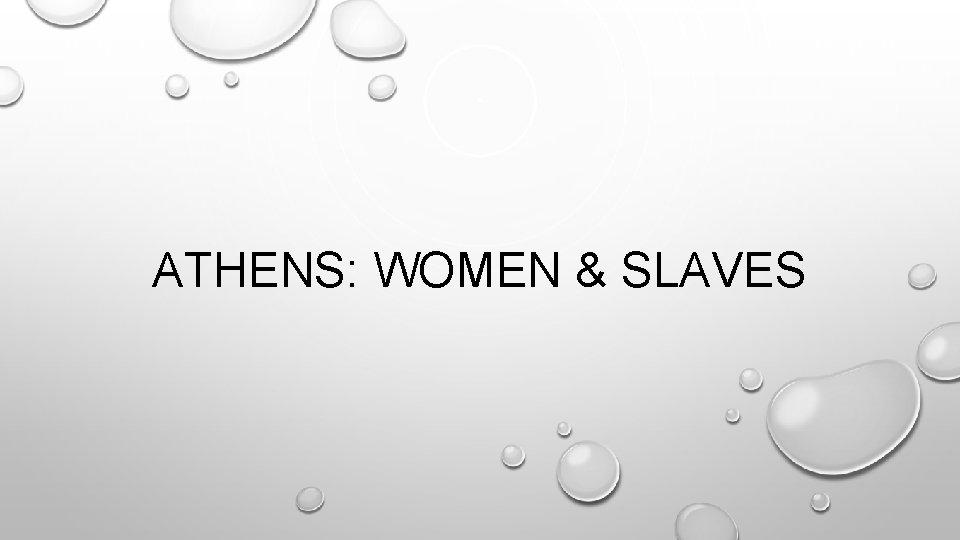 ATHENS: WOMEN & SLAVES