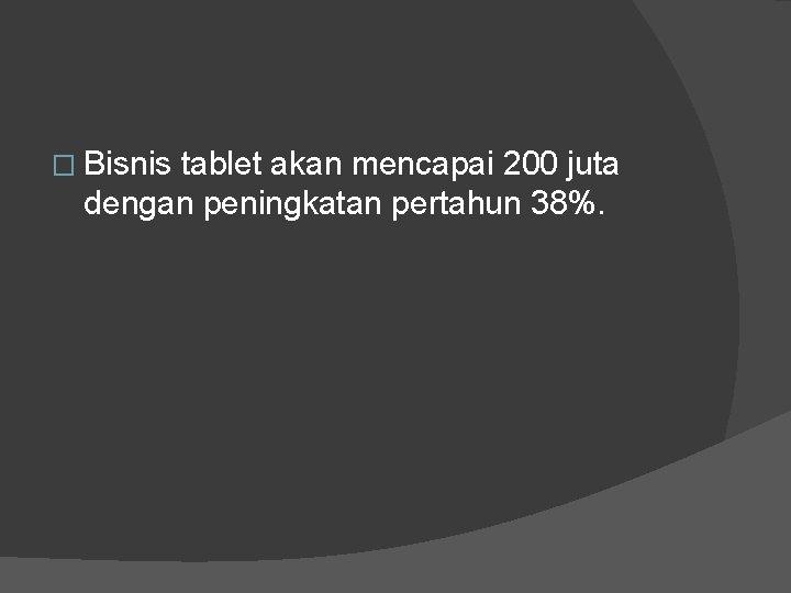 � Bisnis tablet akan mencapai 200 juta dengan peningkatan pertahun 38%.