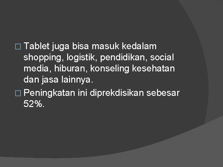� Tablet juga bisa masuk kedalam shopping, logistik, pendidikan, social media, hiburan, konseling kesehatan