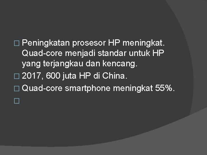 � Peningkatan prosesor HP meningkat. Quad-core menjadi standar untuk HP yang terjangkau dan kencang.