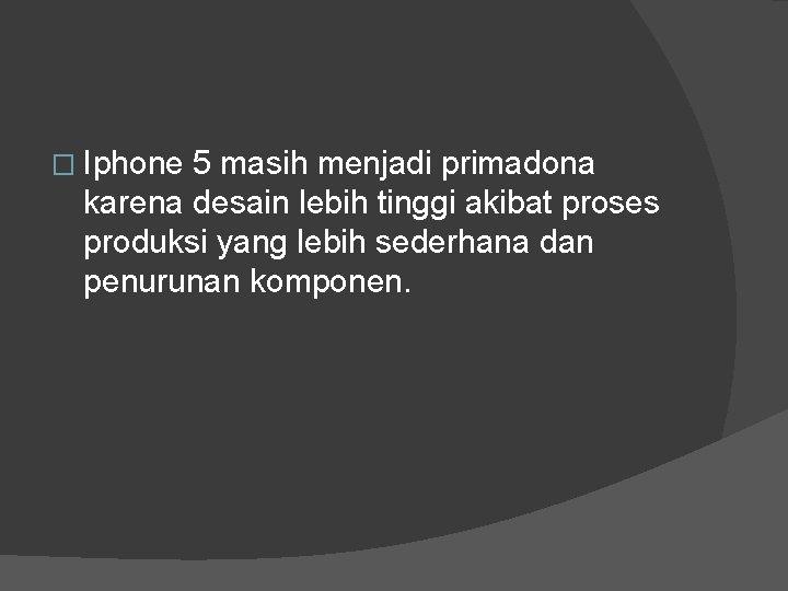 � Iphone 5 masih menjadi primadona karena desain lebih tinggi akibat proses produksi yang