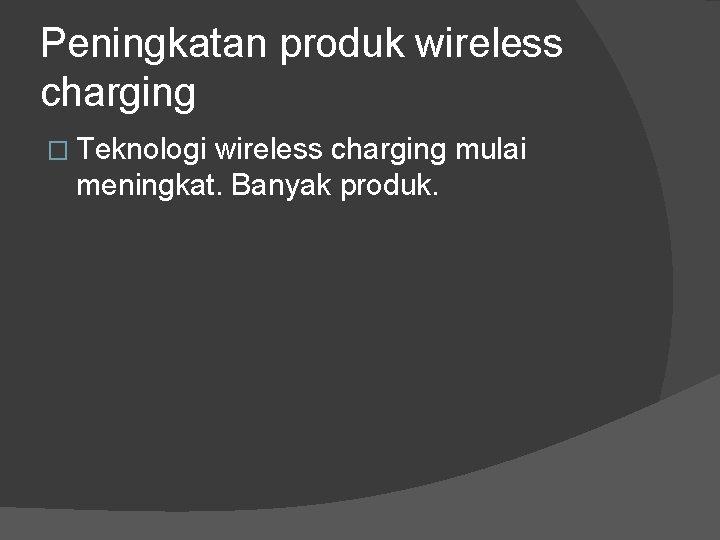 Peningkatan produk wireless charging � Teknologi wireless charging mulai meningkat. Banyak produk.