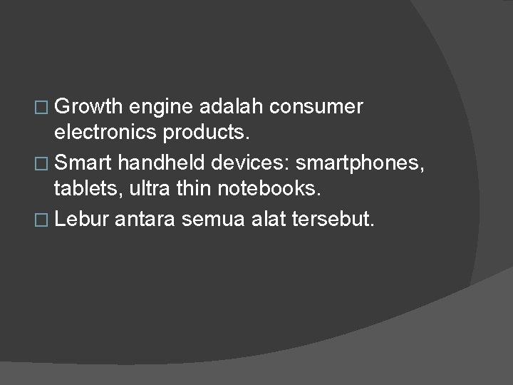 � Growth engine adalah consumer electronics products. � Smart handheld devices: smartphones, tablets, ultra