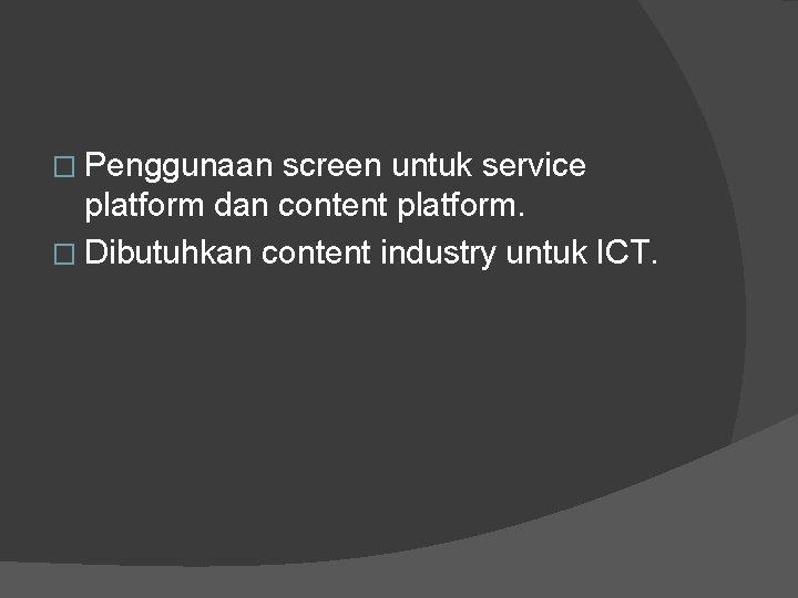 � Penggunaan screen untuk service platform dan content platform. � Dibutuhkan content industry untuk