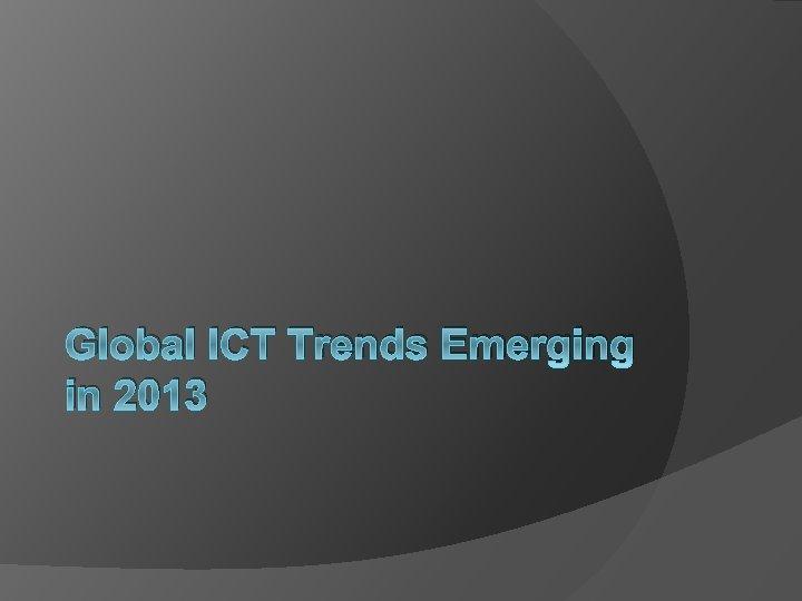 Global ICT Trends Emerging in 2013